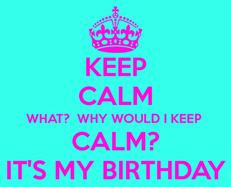Keep calm what why would i keep calm it s my birthday